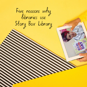 Five Reasons why Libraries use Story Box Library