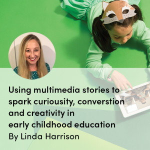 Using multimedia stories to spark curiosity, conversations and creativity in early childhood education